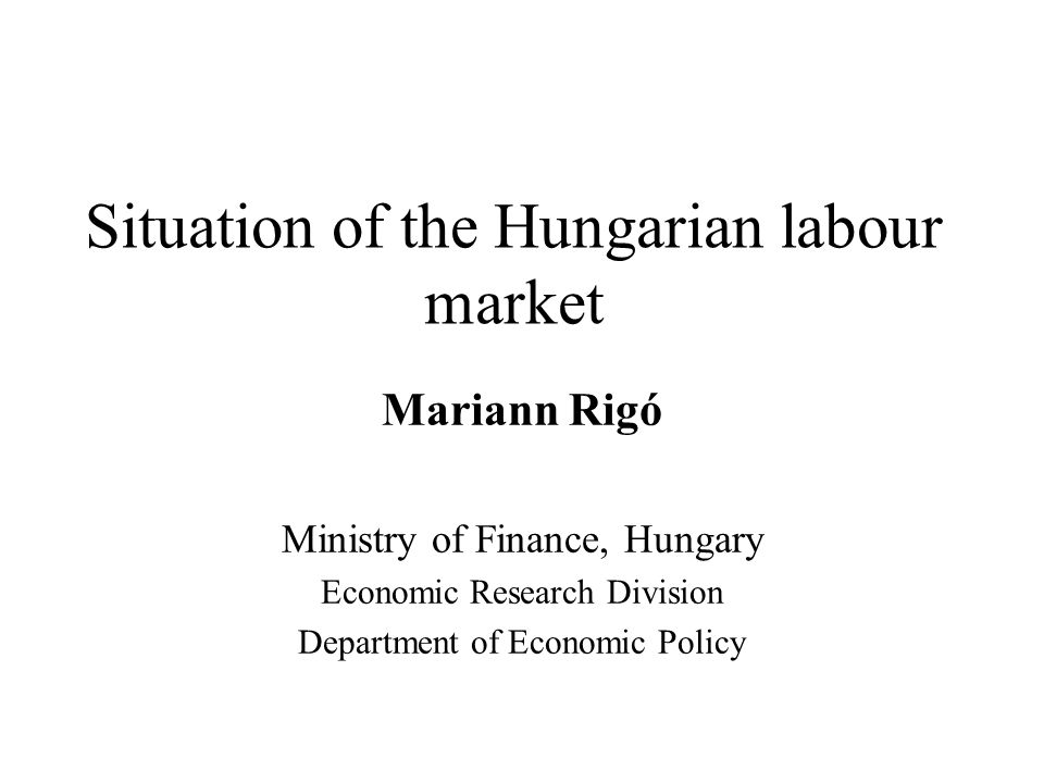 Situation of the Hungarian labour market Mariann Rigó Ministry of Finance, Hungary Economic Research Division Department of Economic Policy