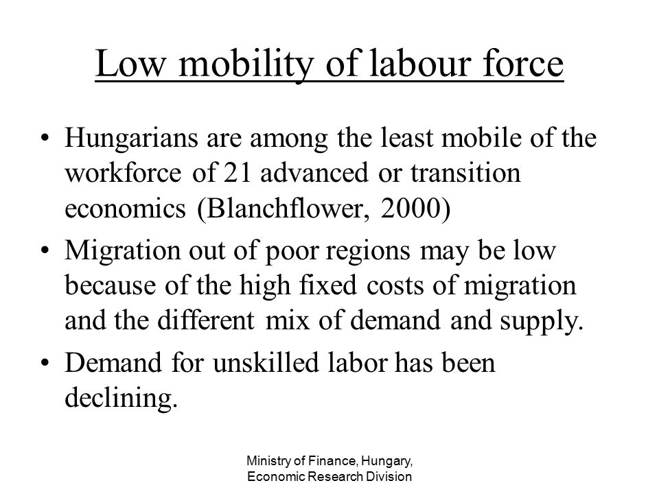 Ministry of Finance, Hungary, Economic Research Division Low mobility of labour force Hungarians are among the least mobile of the workforce of 21 adv