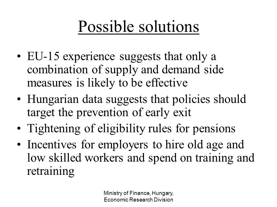 Ministry of Finance, Hungary, Economic Research Division Possible solutions EU-15 experience suggests that only a combination of supply and demand sid