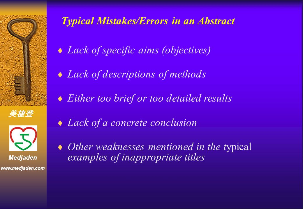 美捷登 www.medjaden.com Medjaden Typical Mistakes/Errors in an Abstract  Lack of specific aims (objectives)  Lack of descriptions of methods  Either too brief or too detailed results  Lack of a concrete conclusion  Other weaknesses mentioned in the typical examples of inappropriate titles