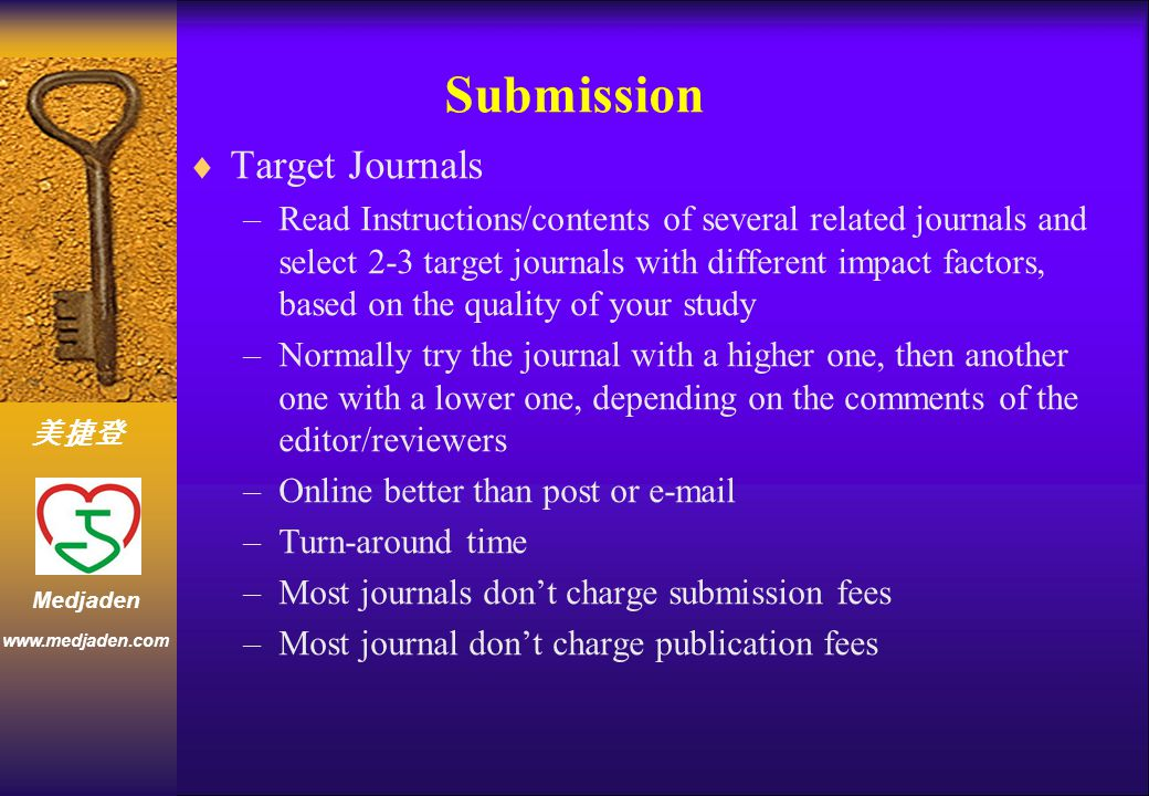 美捷登 www.medjaden.com Medjaden Submission  Target Journals –Read Instructions/contents of several related journals and select 2-3 target journals with different impact factors, based on the quality of your study –Normally try the journal with a higher one, then another one with a lower one, depending on the comments of the editor/reviewers –Online better than post or e-mail –Turn-around time –Most journals don't charge submission fees –Most journal don't charge publication fees