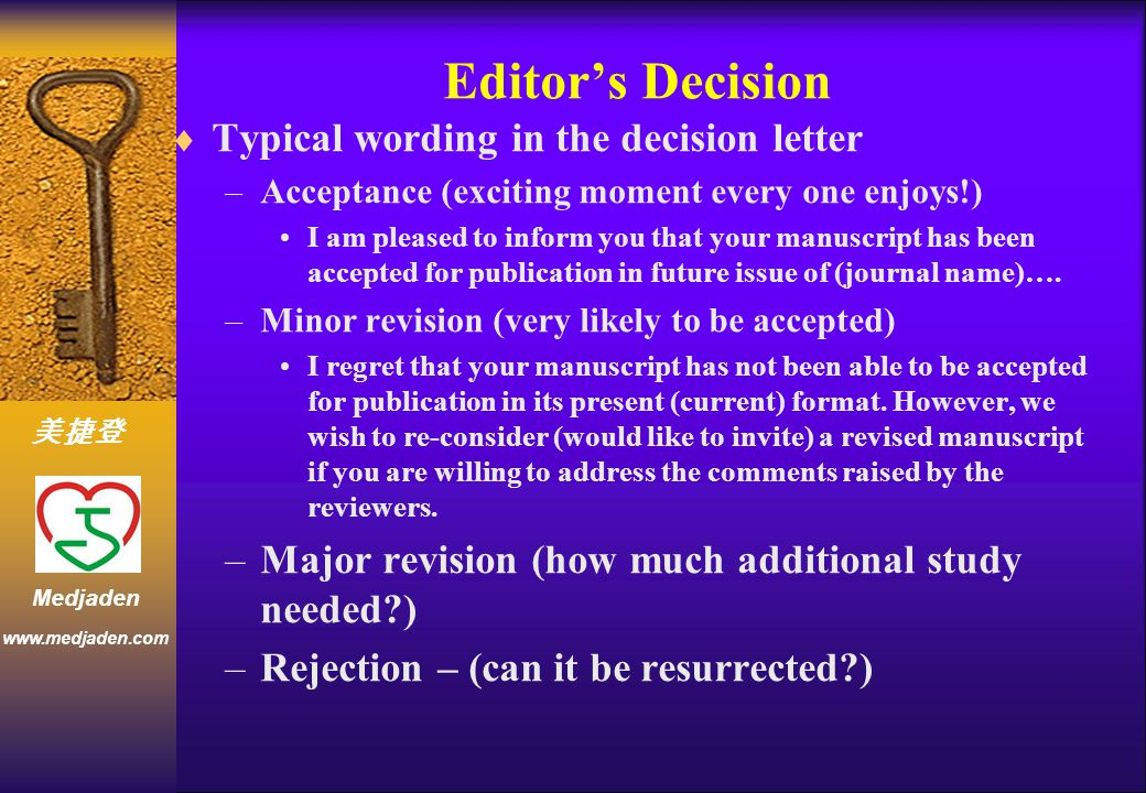 美捷登 www.medjaden.com Medjaden Editor's Decision  Typical wording in the decision letter –Acceptance (exciting moment every one enjoys!) I am pleased to inform you that your manuscript has been accepted for publication in future issue of (journal name)….