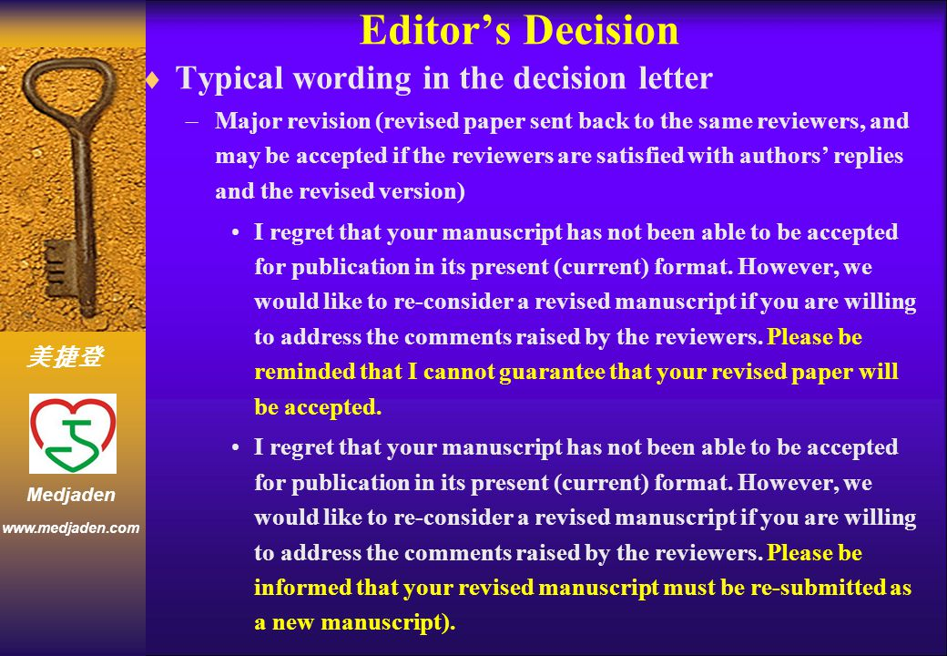 美捷登 www.medjaden.com Medjaden Editor's Decision  Typical wording in the decision letter –Major revision (revised paper sent back to the same reviewers, and may be accepted if the reviewers are satisfied with authors' replies and the revised version) I regret that your manuscript has not been able to be accepted for publication in its present (current) format.