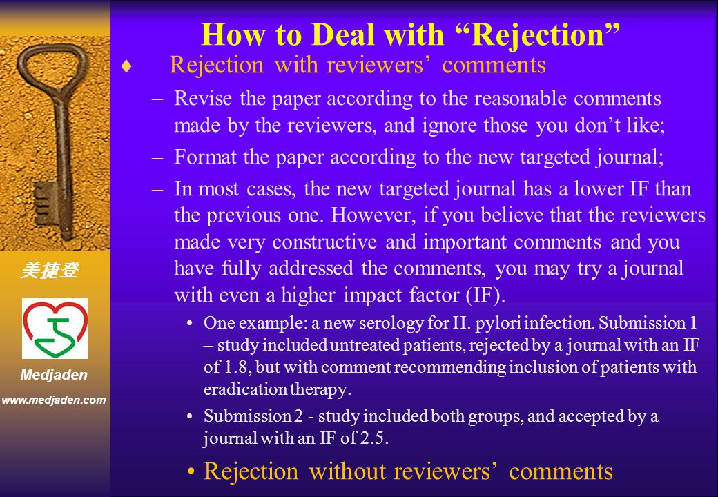 美捷登 www.medjaden.com Medjaden How to Deal with Rejection  Rejection with reviewers' comments –Revise the paper according to the reasonable comments made by the reviewers, and ignore those you don't like; –Format the paper according to the new targeted journal; –In most cases, the new targeted journal has a lower IF than the previous one.