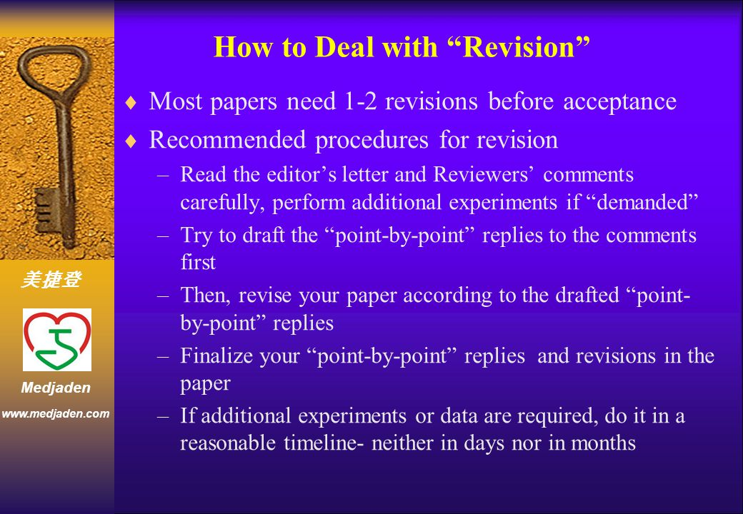 美捷登 www.medjaden.com Medjaden How to Deal with Revision  Most papers need 1-2 revisions before acceptance  Recommended procedures for revision –Read the editor's letter and Reviewers' comments carefully, perform additional experiments if demanded –Try to draft the point-by-point replies to the comments first –Then, revise your paper according to the drafted point- by-point replies –Finalize your point-by-point replies and revisions in the paper –If additional experiments or data are required, do it in a reasonable timeline- neither in days nor in months