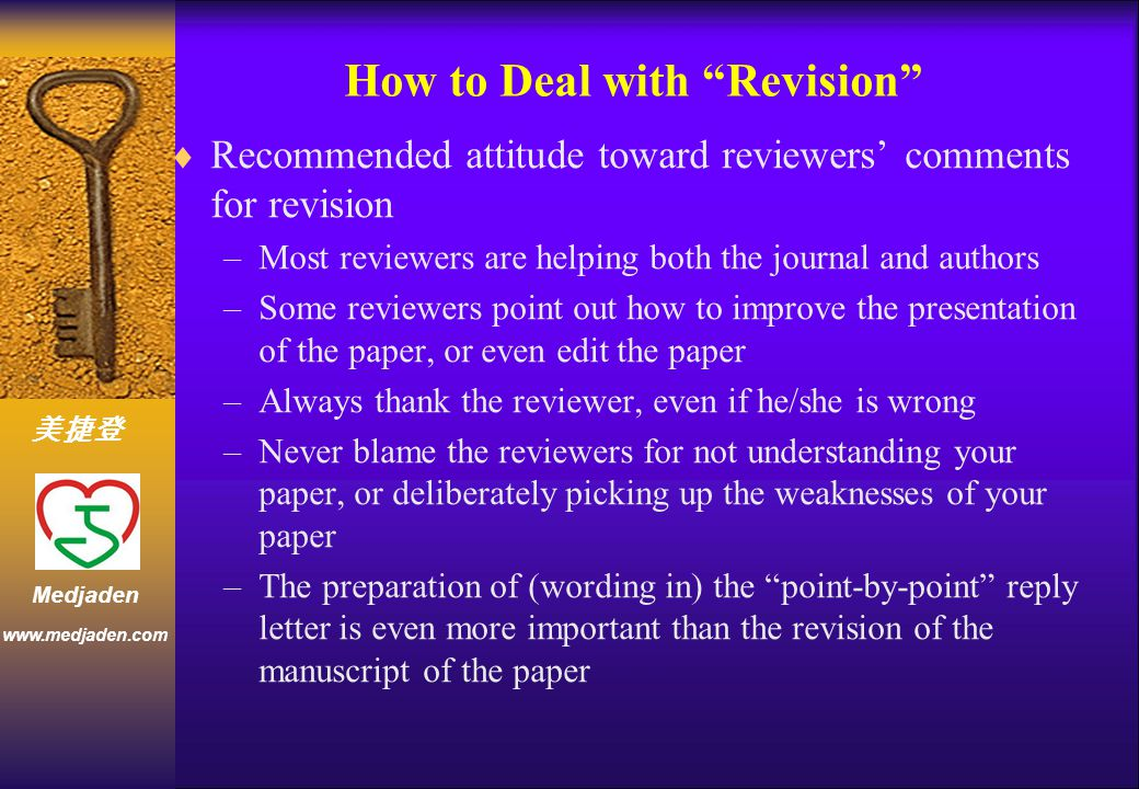 美捷登 www.medjaden.com Medjaden How to Deal with Revision  Recommended attitude toward reviewers' comments for revision –Most reviewers are helping both the journal and authors –Some reviewers point out how to improve the presentation of the paper, or even edit the paper –Always thank the reviewer, even if he/she is wrong –Never blame the reviewers for not understanding your paper, or deliberately picking up the weaknesses of your paper –The preparation of (wording in) the point-by-point reply letter is even more important than the revision of the manuscript of the paper