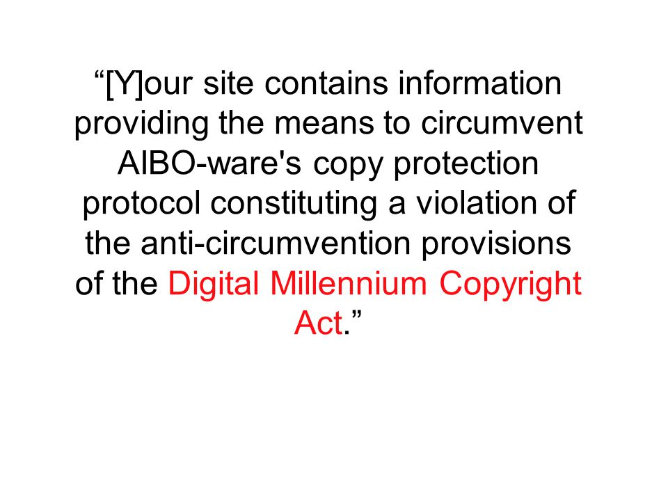 [Y]our site contains information providing the means to circumvent AIBO-ware s copy protection protocol constituting a violation of the anti-circumvention provisions of the Digital Millennium Copyright Act.