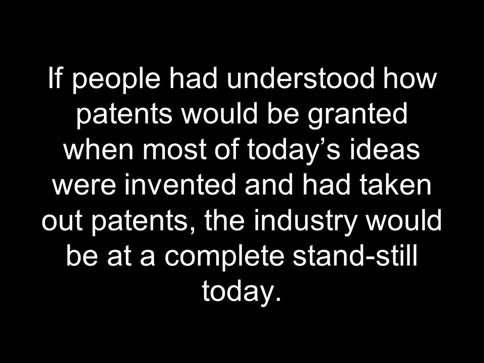 If people had understood how patents would be granted when most of today's ideas were invented and had taken out patents, the industry would be at a complete stand-still today.