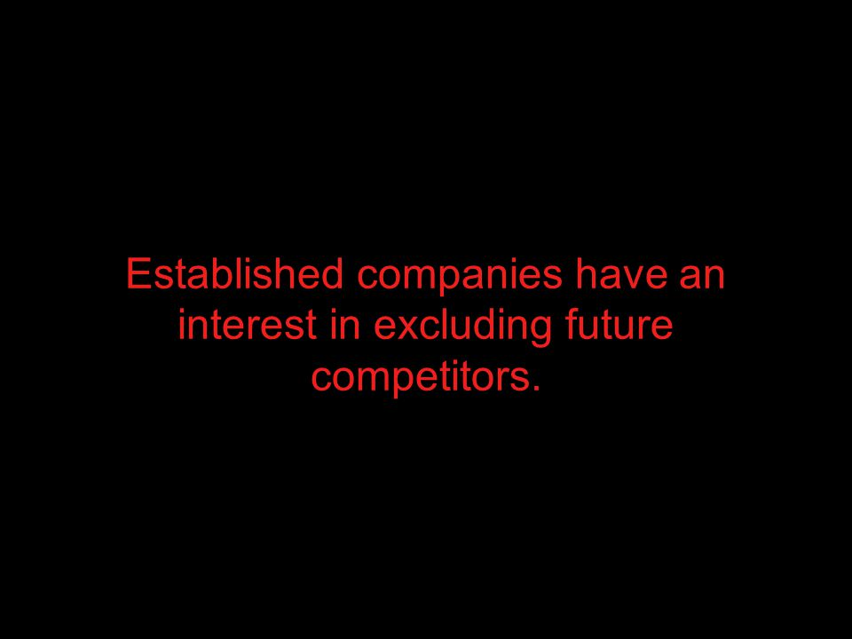 Established companies have an interest in excluding future competitors.