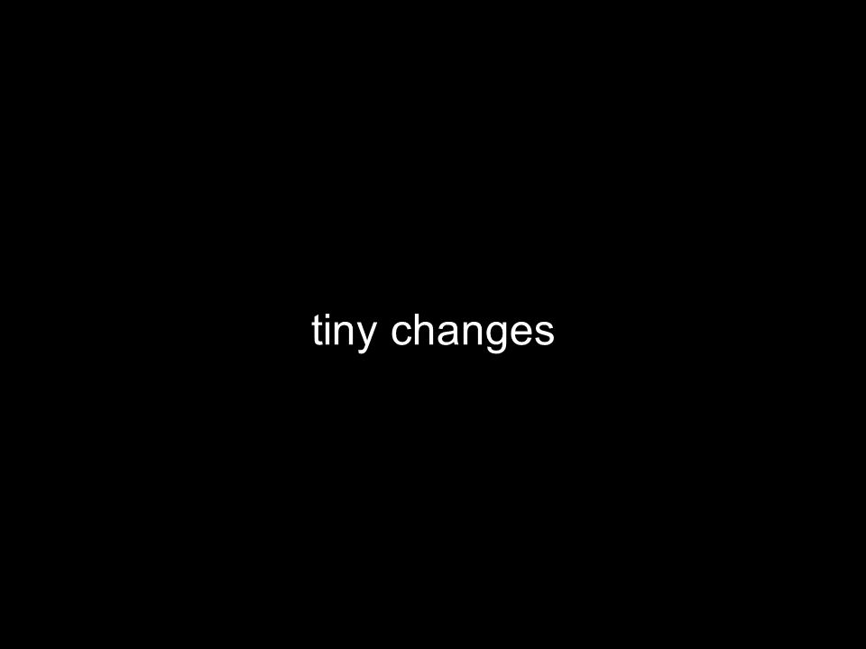 tiny changes