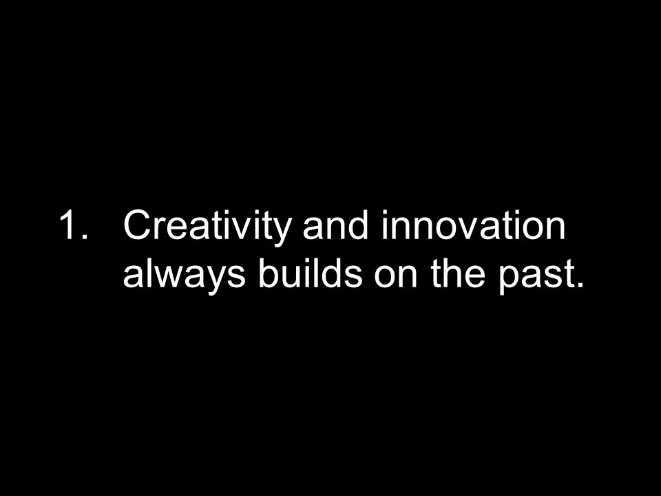 1.Creativity and innovation always builds on the past.