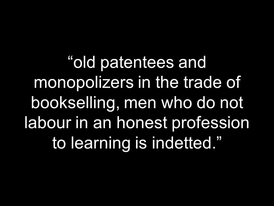 old patentees and monopolizers in the trade of bookselling, men who do not labour in an honest profession to learning is indetted.
