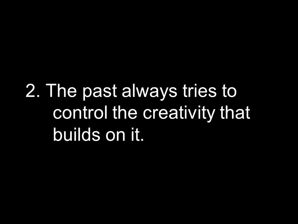 2. The past always tries to control the creativity that builds on it.