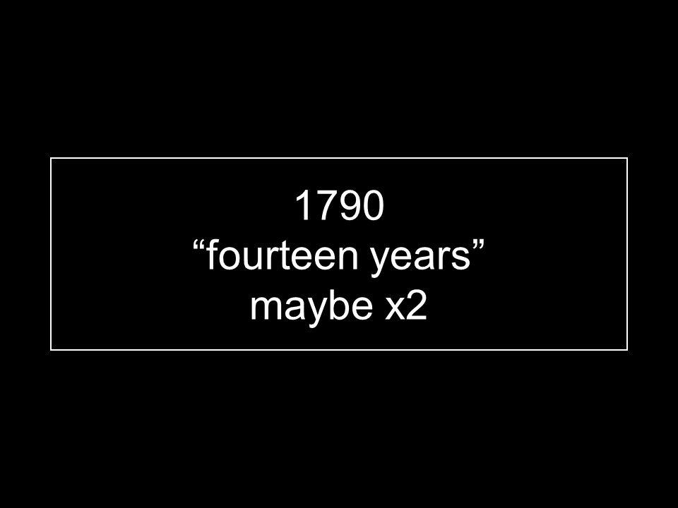 "1790 ""fourteen years"" maybe x2"