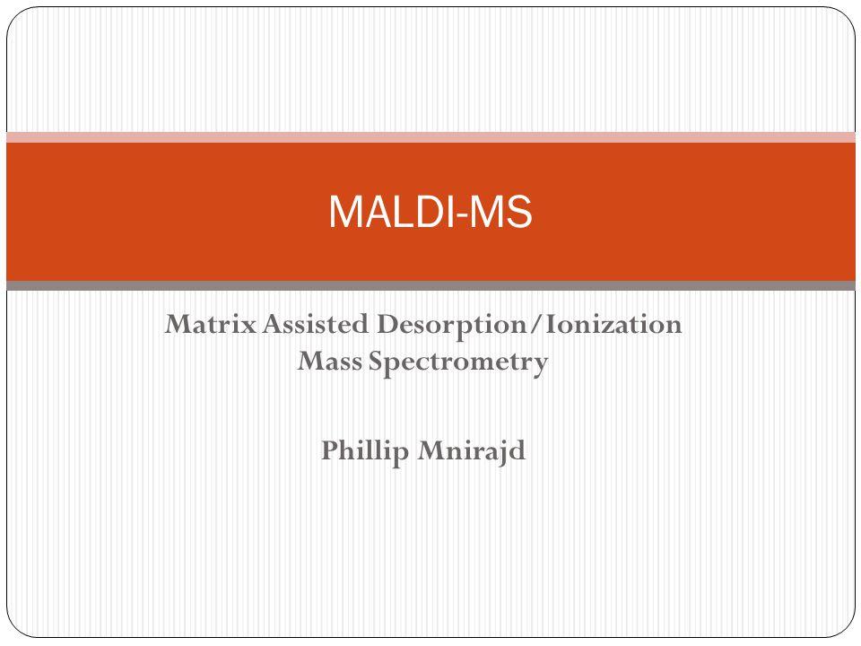 Matrix Assisted Desorption/Ionization Mass Spectrometry Phillip Mnirajd MALDI-MS