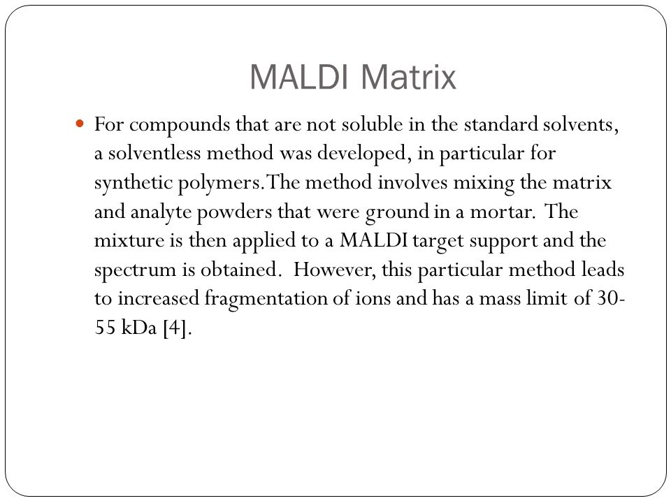 MALDI Matrix For compounds that are not soluble in the standard solvents, a solventless method was developed, in particular for synthetic polymers.The