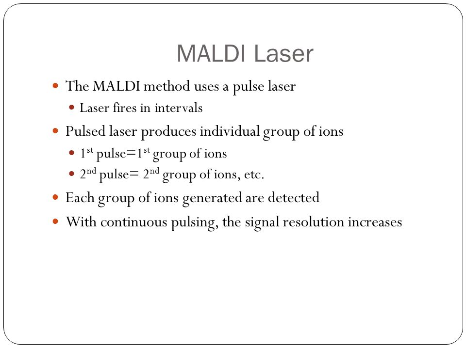 MALDI Laser The MALDI method uses a pulse laser Laser fires in intervals Pulsed laser produces individual group of ions 1 st pulse=1 st group of ions