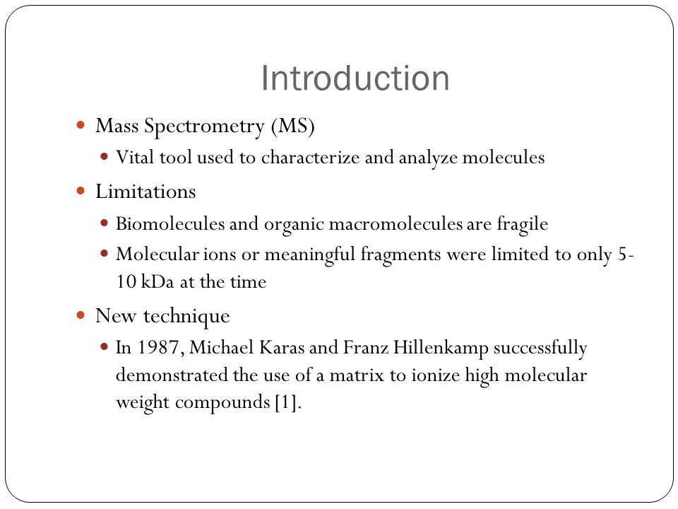 MALDI Matrix Assisted Laser Desorption/Ionization (MALDI) Method where a laser is used to generate ions of high molecular weight samples, such as proteins and polymers.
