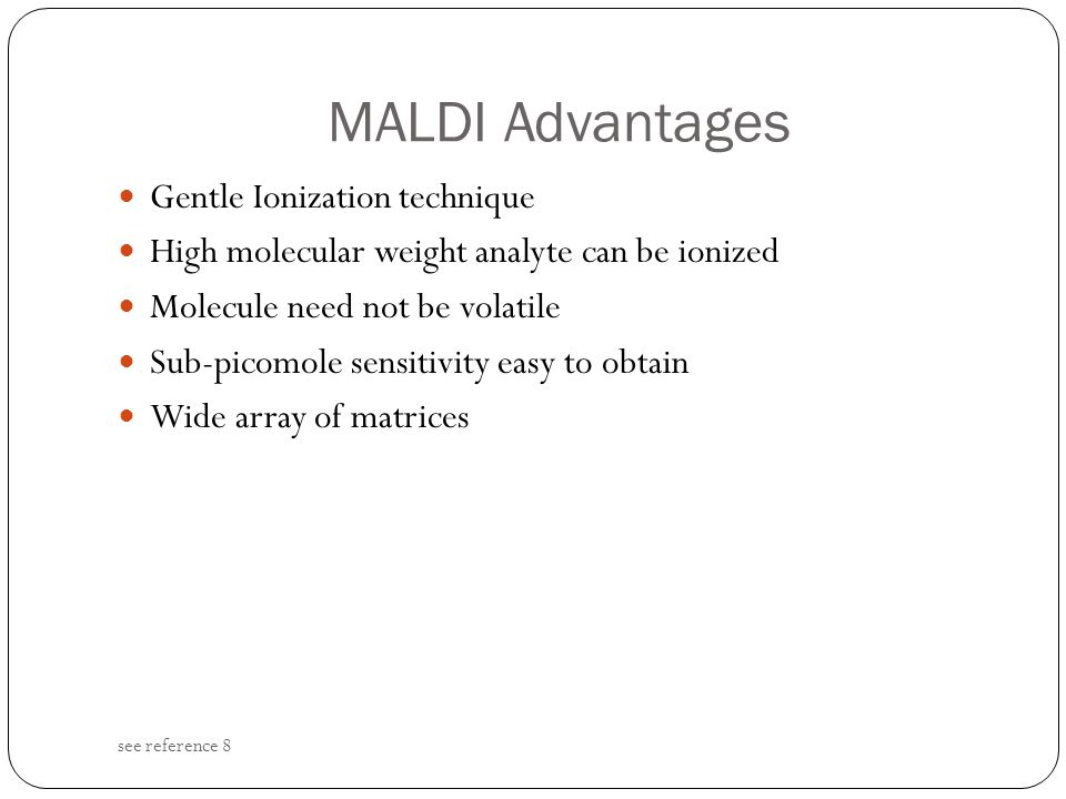 MALDI Advantages see reference 8 Gentle Ionization technique High molecular weight analyte can be ionized Molecule need not be volatile Sub-picomole s
