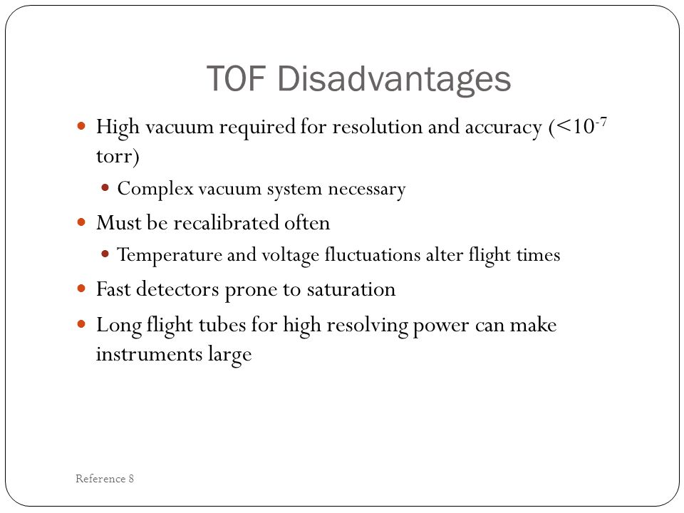 TOF Disadvantages High vacuum required for resolution and accuracy (<10 -7 torr) Complex vacuum system necessary Must be recalibrated often Temperatur