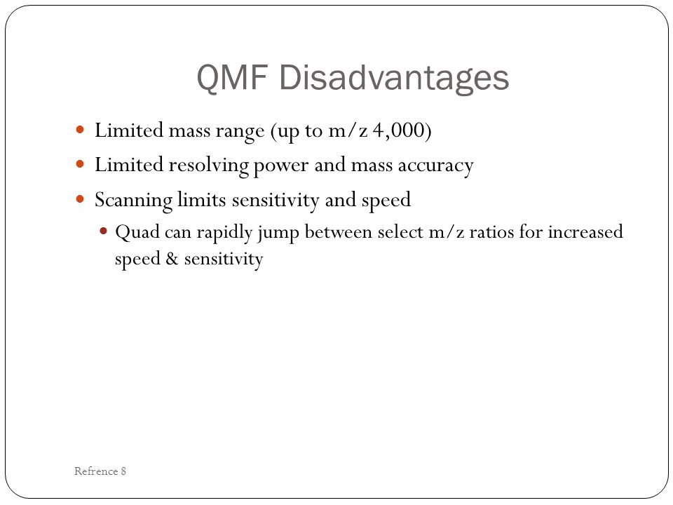 QMF Disadvantages Limited mass range (up to m/z 4,000) Limited resolving power and mass accuracy Scanning limits sensitivity and speed Quad can rapidl