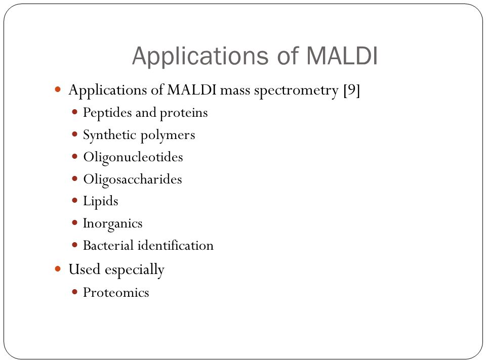 Applications of MALDI Applications of MALDI mass spectrometry [9] Peptides and proteins Synthetic polymers Oligonucleotides Oligosaccharides Lipids In