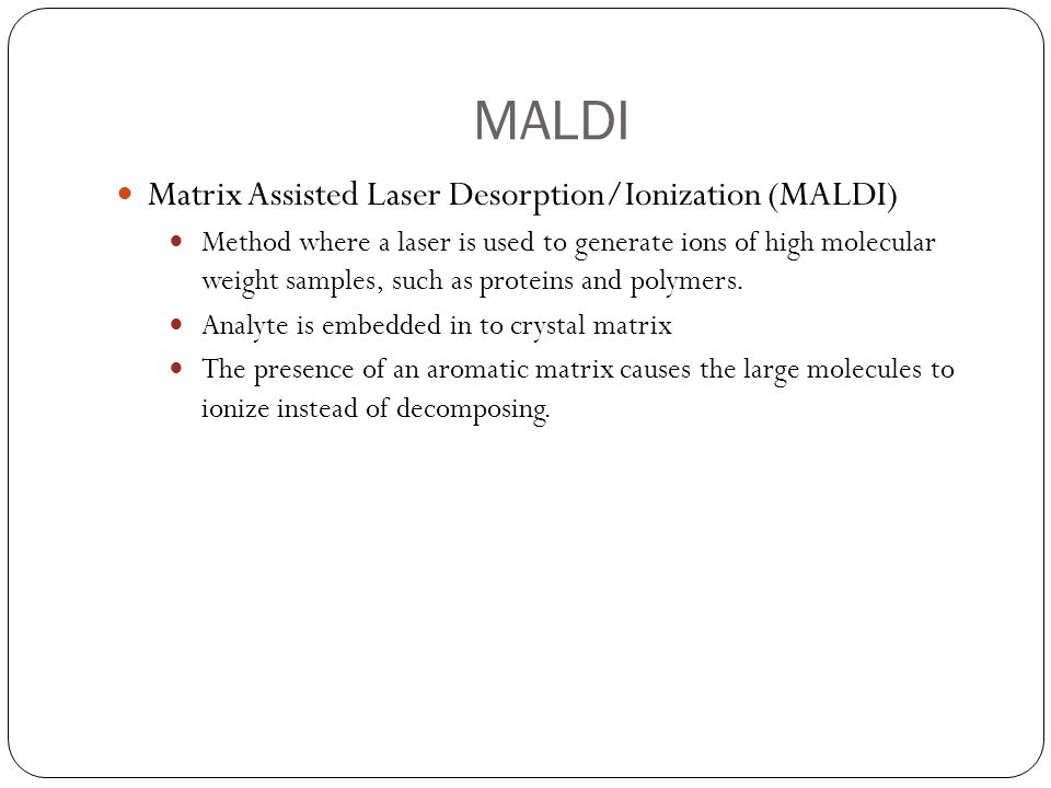 MALDI Laser The MALDI method uses a pulse laser Laser fires in intervals Pulsed laser produces individual group of ions 1 st pulse=1 st group of ions 2 nd pulse= 2 nd group of ions, etc.