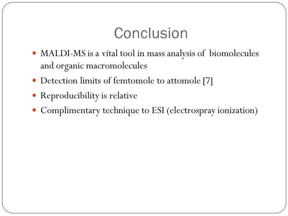 Conclusion MALDI-MS is a vital tool in mass analysis of biomolecules and organic macromolecules Detection limits of femtomole to attomole [7] Reproduc