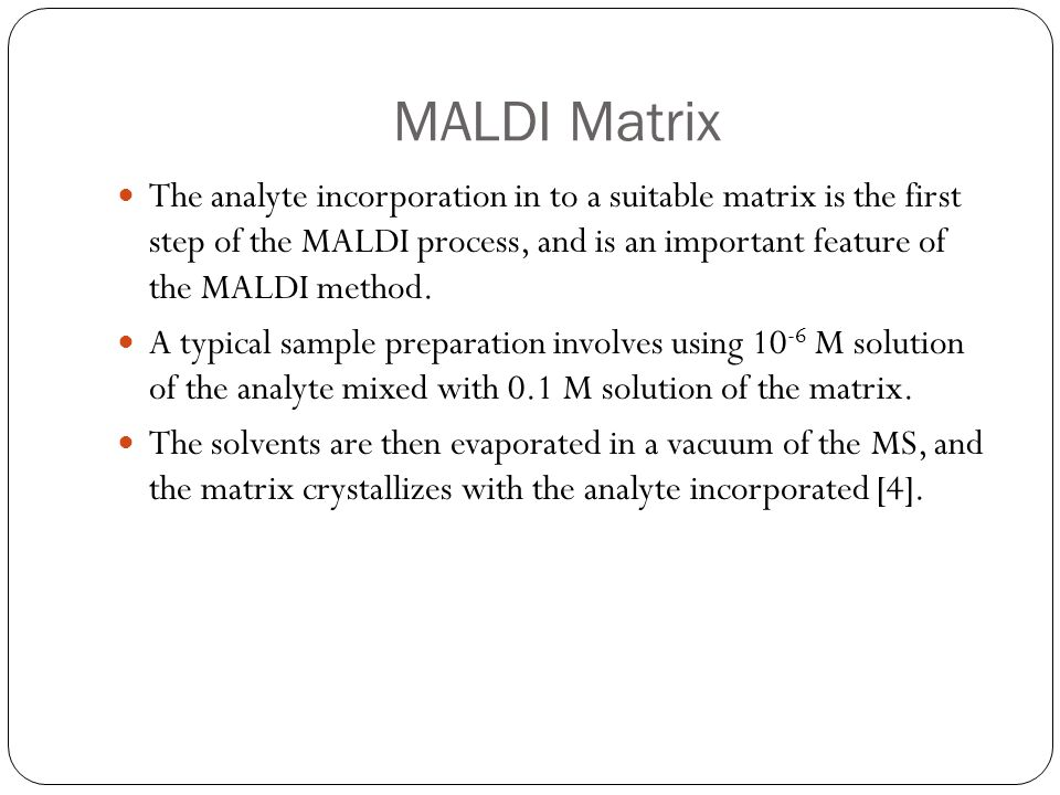 MALDI Matrix The analyte incorporation in to a suitable matrix is the first step of the MALDI process, and is an important feature of the MALDI method
