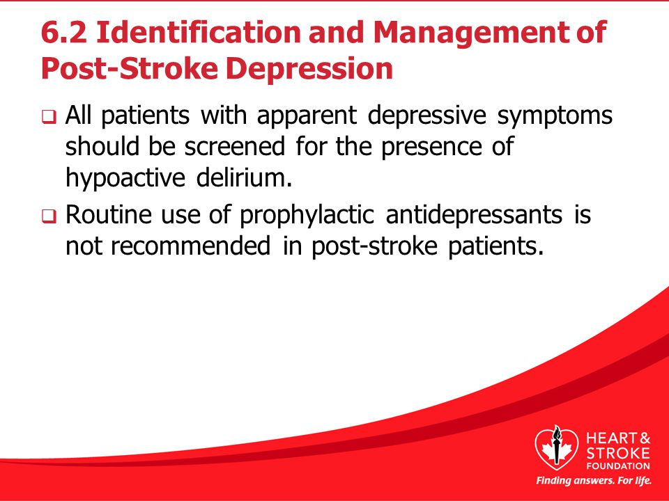 6.2 Identification and Management of Post-Stroke Depression  All patients with apparent depressive symptoms should be screened for the presence of hypoactive delirium.
