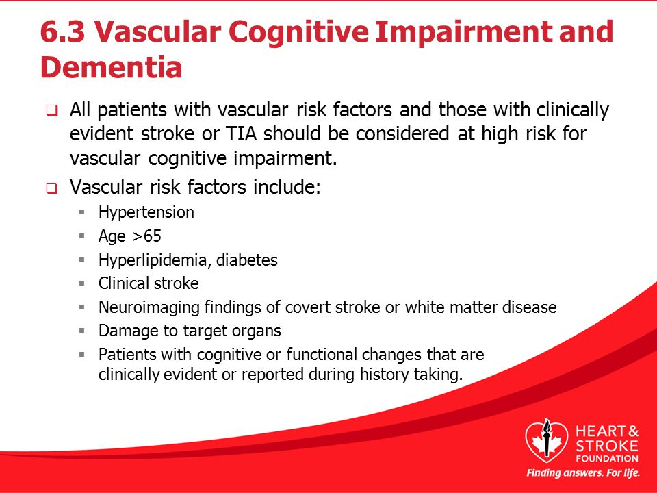 6.3 Vascular Cognitive Impairment and Dementia  All patients with vascular risk factors and those with clinically evident stroke or TIA should be considered at high risk for vascular cognitive impairment.