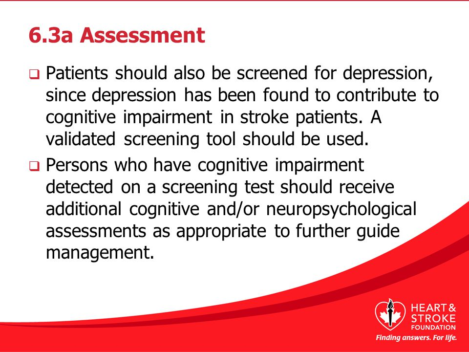 6.3a Assessment  Patients should also be screened for depression, since depression has been found to contribute to cognitive impairment in stroke patients.
