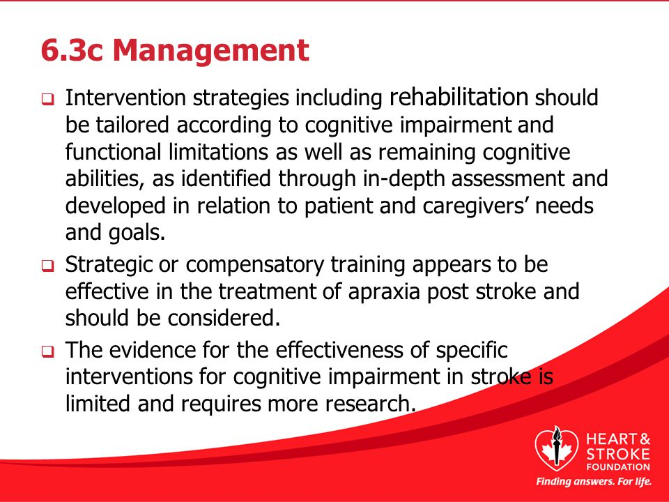 6.3c Management  Intervention strategies including rehabilitation should be tailored according to cognitive impairment and functional limitations as well as remaining cognitive abilities, as identified through in-depth assessment and developed in relation to patient and caregivers' needs and goals.