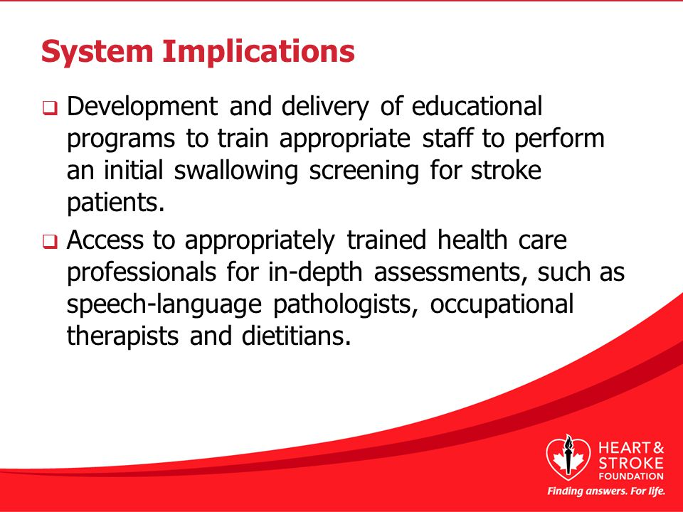System Implications  Development and delivery of educational programs to train appropriate staff to perform an initial swallowing screening for stroke patients.
