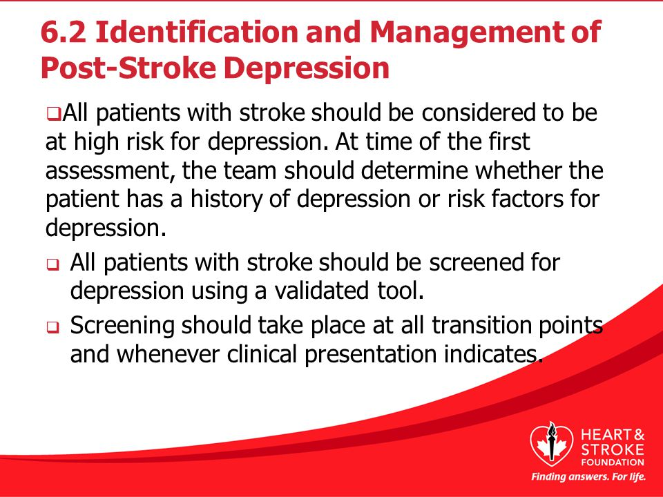 6.2 Identification and Management of Post-Stroke Depression  All patients with stroke should be considered to be at high risk for depression.