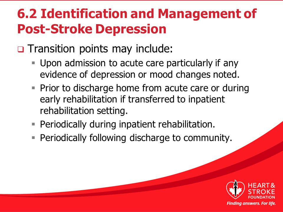6.2 Identification and Management of Post-Stroke Depression  Transition points may include:  Upon admission to acute care particularly if any evidence of depression or mood changes noted.