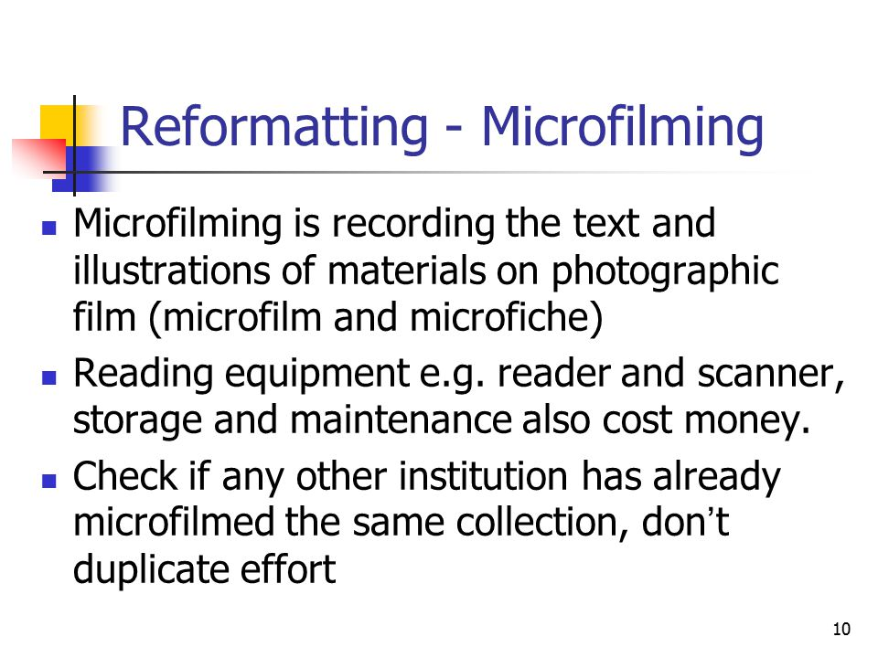 10 Reformatting - Microfilming Microfilming is recording the text and illustrations of materials on photographic film (microfilm and microfiche) Reading equipment e.g.