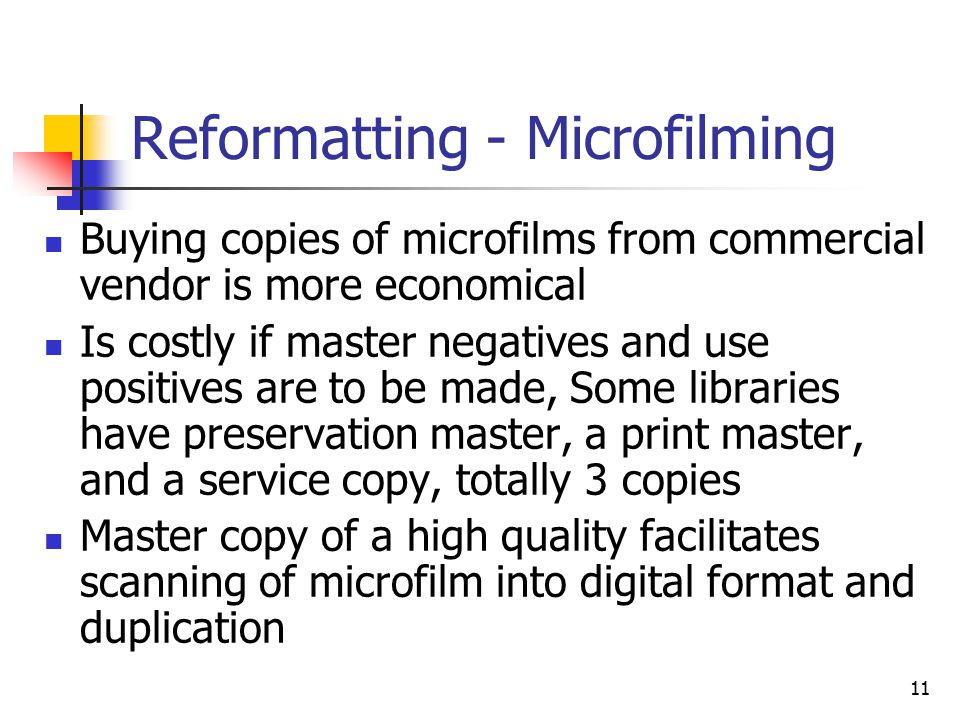 11 Reformatting - Microfilming Buying copies of microfilms from commercial vendor is more economical Is costly if master negatives and use positives are to be made, Some libraries have preservation master, a print master, and a service copy, totally 3 copies Master copy of a high quality facilitates scanning of microfilm into digital format and duplication
