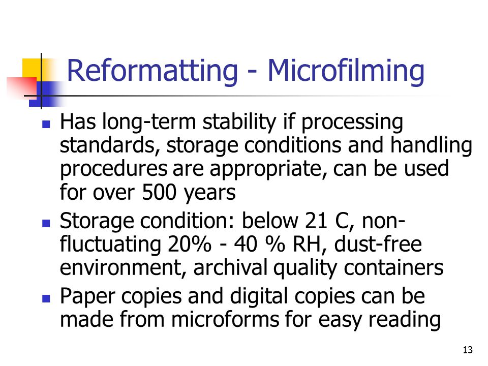 13 Reformatting - Microfilming Has long-term stability if processing standards, storage conditions and handling procedures are appropriate, can be used for over 500 years Storage condition: below 21 C, non- fluctuating 20% - 40 % RH, dust-free environment, archival quality containers Paper copies and digital copies can be made from microforms for easy reading
