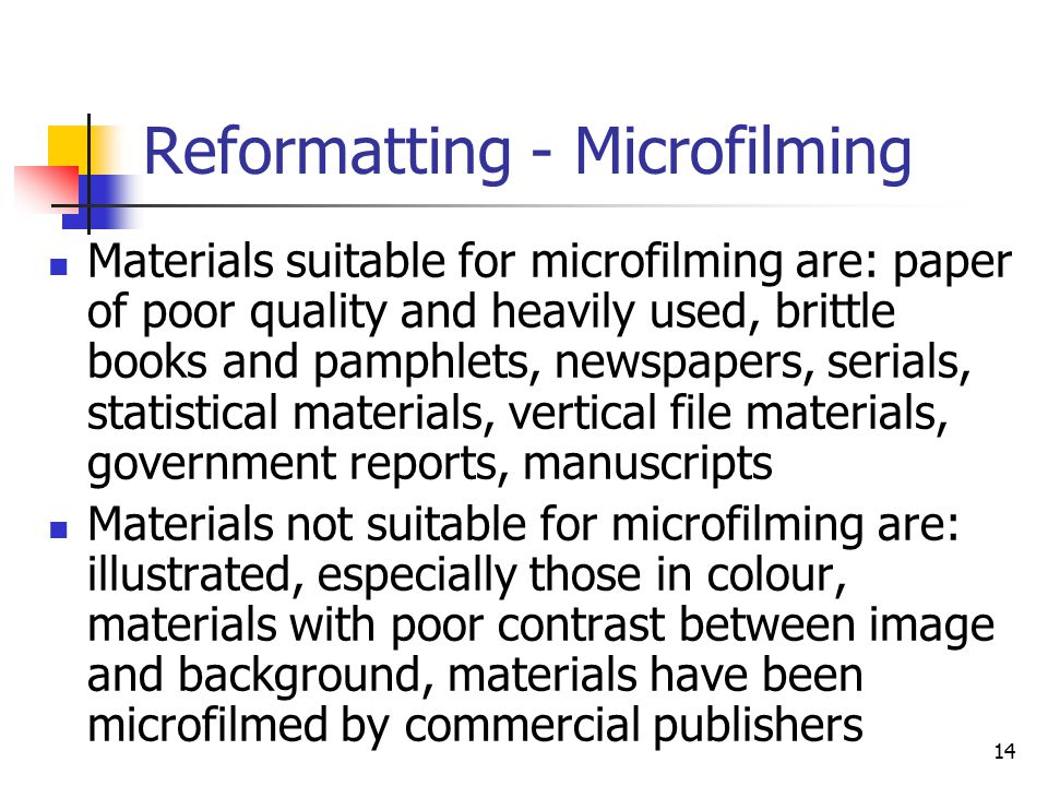 14 Reformatting - Microfilming Materials suitable for microfilming are: paper of poor quality and heavily used, brittle books and pamphlets, newspapers, serials, statistical materials, vertical file materials, government reports, manuscripts Materials not suitable for microfilming are: illustrated, especially those in colour, materials with poor contrast between image and background, materials have been microfilmed by commercial publishers