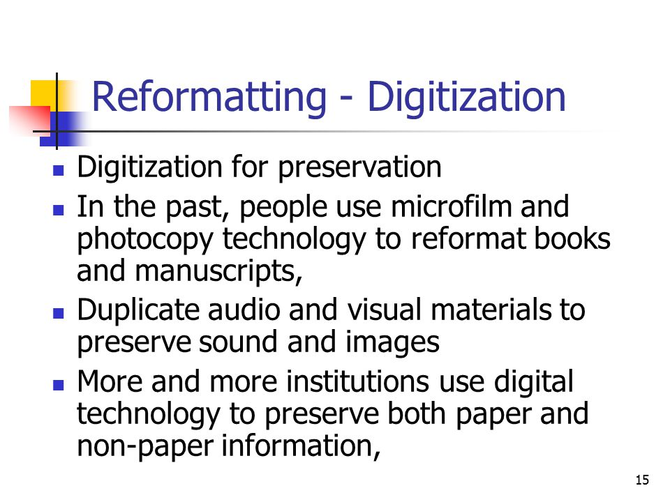 15 Reformatting - Digitization Digitization for preservation In the past, people use microfilm and photocopy technology to reformat books and manuscripts, Duplicate audio and visual materials to preserve sound and images More and more institutions use digital technology to preserve both paper and non-paper information,