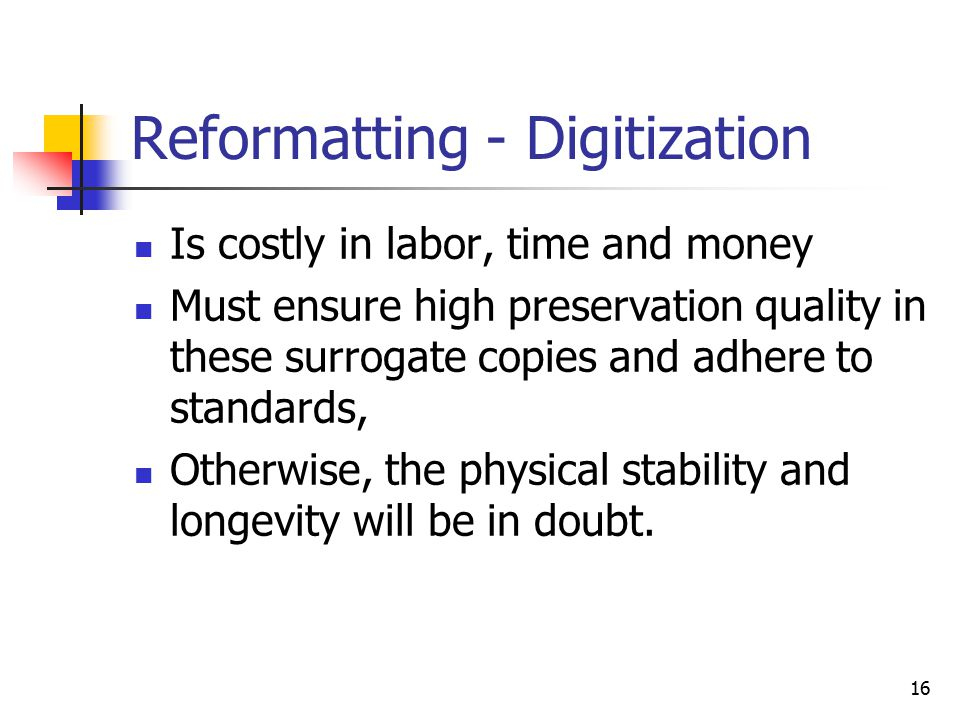 16 Reformatting - Digitization Is costly in labor, time and money Must ensure high preservation quality in these surrogate copies and adhere to standards, Otherwise, the physical stability and longevity will be in doubt.