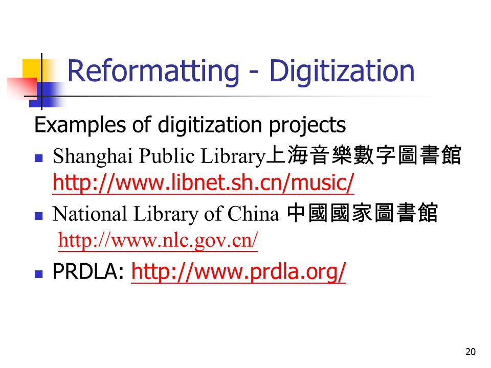 20 Reformatting - Digitization Examples of digitization projects Shanghai Public Library 上海音樂數字圖書館 http://www.libnet.sh.cn/music/ http://www.libnet.sh.cn/music/ National Library of China 中國國家圖書館 http://www.nlc.gov.cn/http://www.nlc.gov.cn/ PRDLA: http://www.prdla.org/http://www.prdla.org/