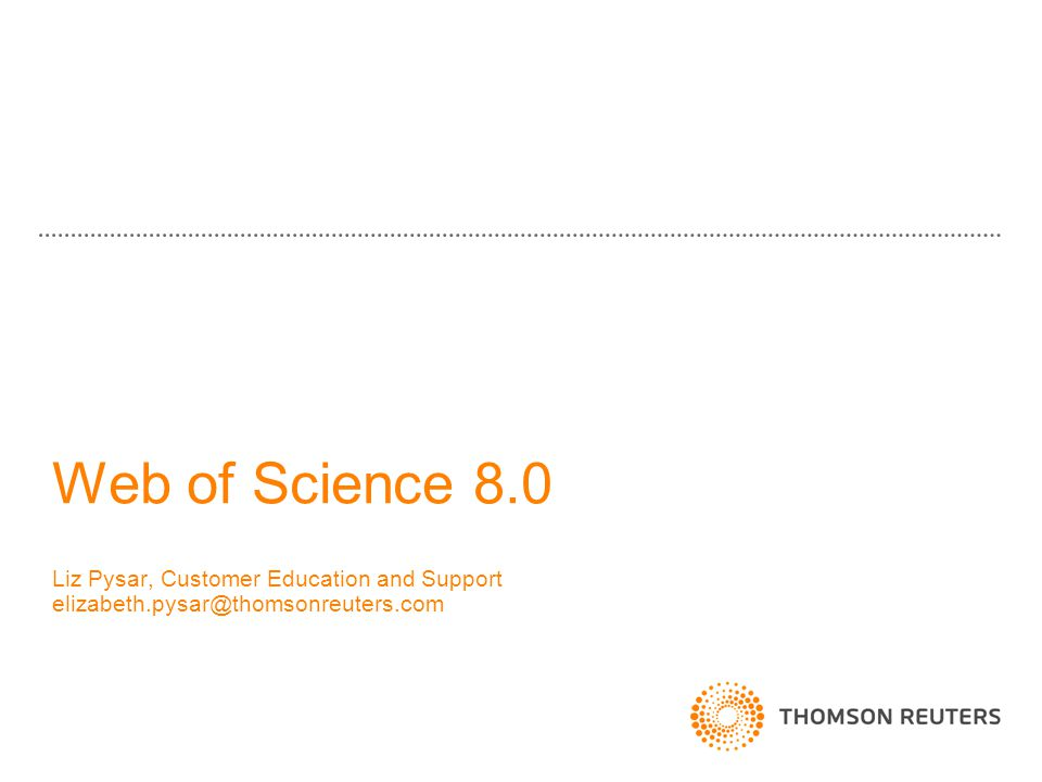 Web of Science 8.0 Liz Pysar, Customer Education and Support elizabeth.pysar@thomsonreuters.com