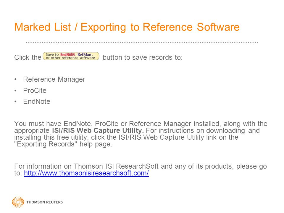Marked List / Exporting to Reference Software Click the button to save records to: Reference Manager ProCite EndNote You must have EndNote, ProCite or Reference Manager installed, along with the appropriate ISI/RIS Web Capture Utility.