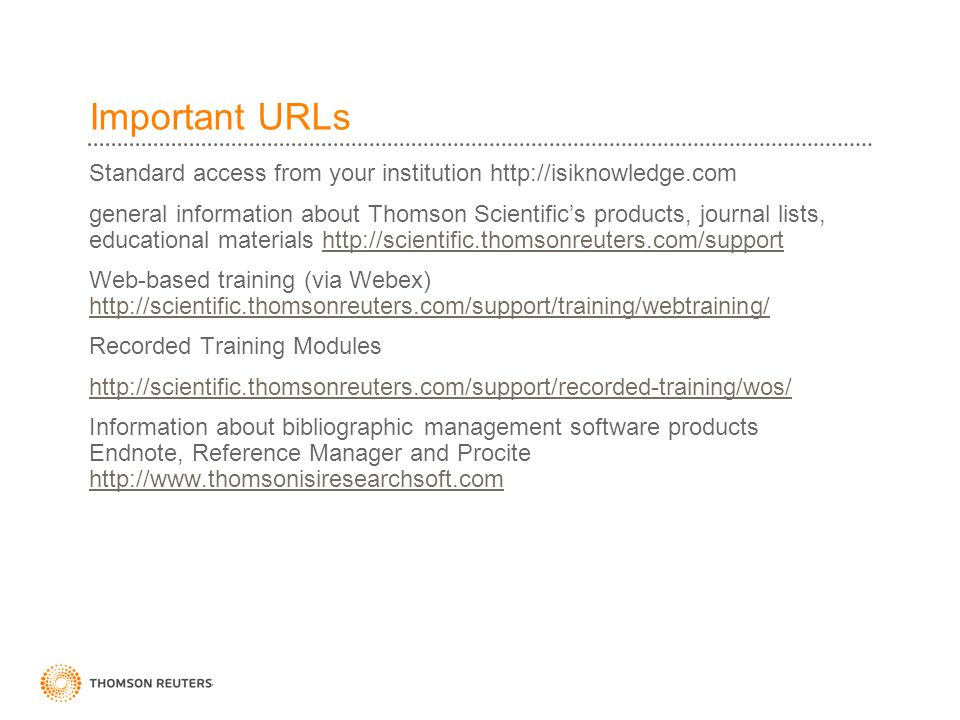 Important URLs Standard access from your institution http://isiknowledge.com general information about Thomson Scientific's products, journal lists, educational materials http://scientific.thomsonreuters.com/supporthttp://scientific.thomsonreuters.com/support Web-based training (via Webex) http://scientific.thomsonreuters.com/support/training/webtraining/ http://scientific.thomsonreuters.com/support/training/webtraining/ Recorded Training Modules http://scientific.thomsonreuters.com/support/recorded-training/wos/ Information about bibliographic management software products Endnote, Reference Manager and Procite http://www.thomsonisiresearchsoft.com http://www.thomsonisiresearchsoft.com