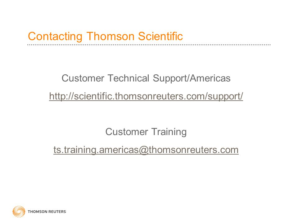 Contacting Thomson Scientific Customer Technical Support/Americas http://scientific.thomsonreuters.com/support/ Customer Training ts.training.americas