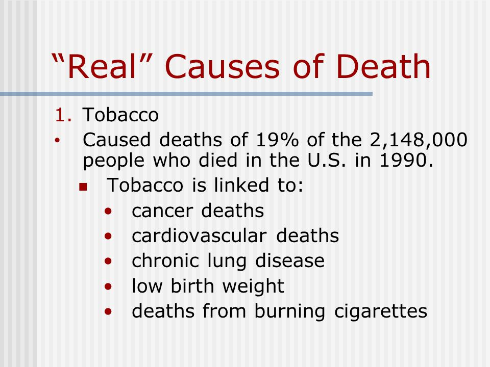Real Causes of Death 1.Tobacco Caused deaths of 19% of the 2,148,000 people who died in the U.S.