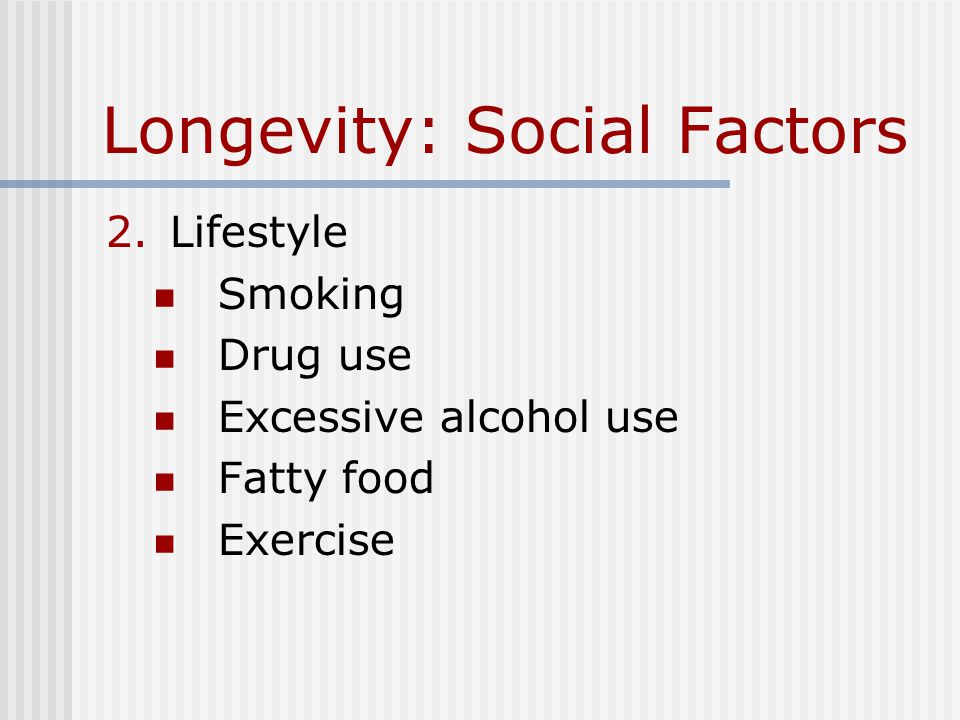 Longevity: Social Factors 2.Lifestyle Smoking Drug use Excessive alcohol use Fatty food Exercise