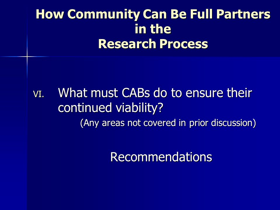 How Community Can Be Full Partners in the Research Process VI. What must CABs do to ensure their continued viability? (Any areas not covered in prior